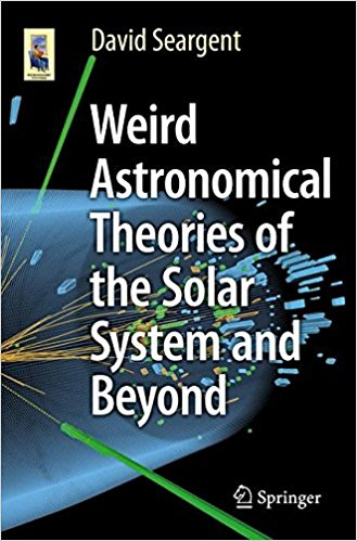 Weird Astronomical Theories of the Solar System and Beyond (Astronomers' Universe) 1st ed. 2016 Edition